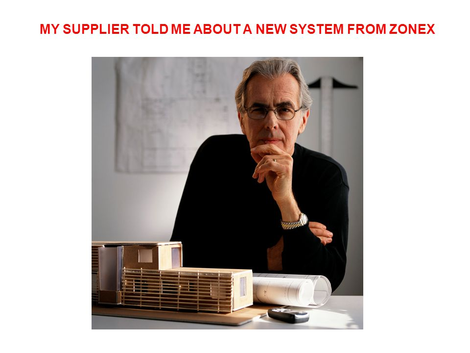 MY SUPPLIER TOLD ME ABOUT A NEW SYSTEM FROM ZONEX