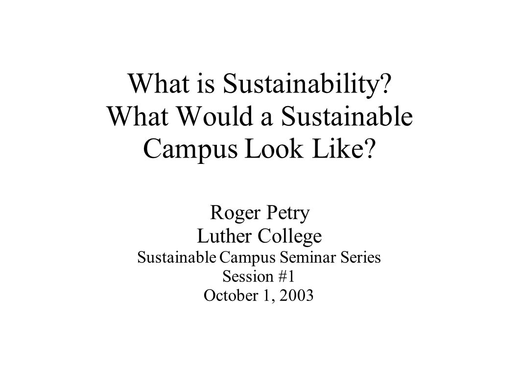 What is Sustainability? What Would a Sustainable Campus Look Like? Roger Petry Luther College Sustainable Campus Seminar Series Session #1 October 1,