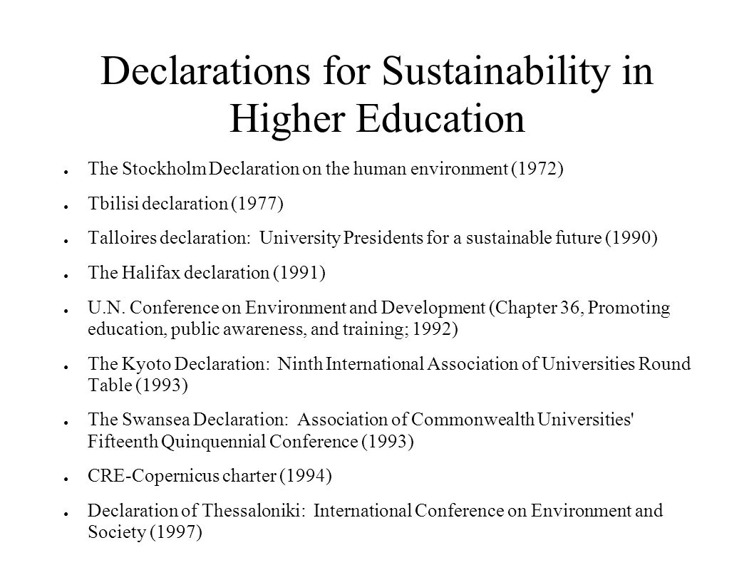 Declarations for Sustainability in Higher Education The Stockholm Declaration on the human environment (1972) Tbilisi declaration (1977) Talloires declaration: University Presidents for a sustainable future (1990) The Halifax declaration (1991) U.N.