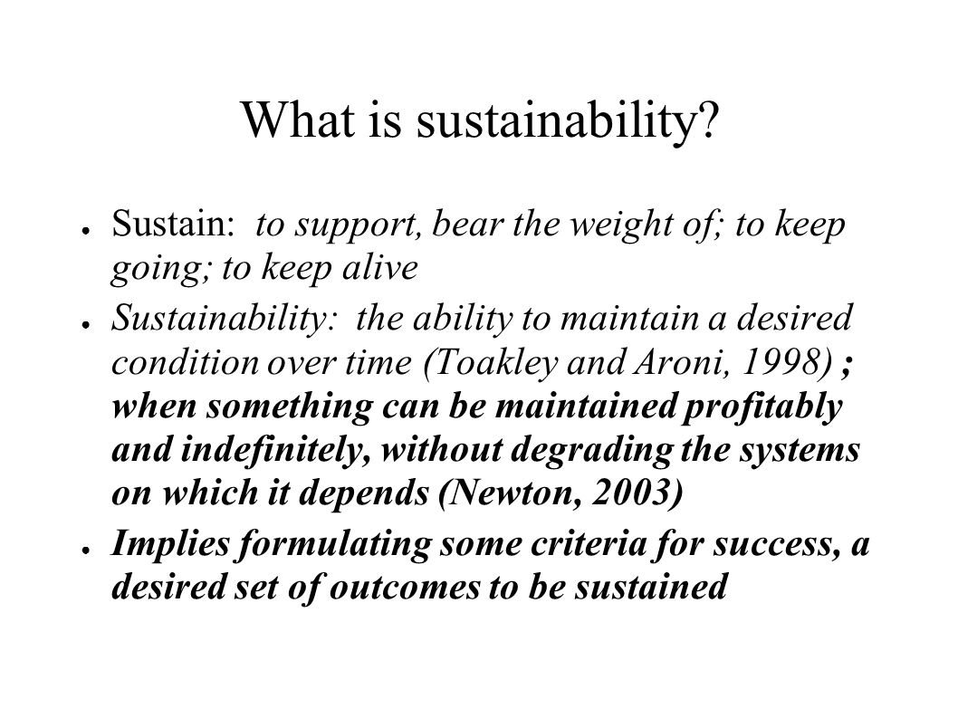 What is sustainability? Sustain: to support, bear the weight of; to keep going; to keep alive Sustainability: the ability to maintain a desired condit