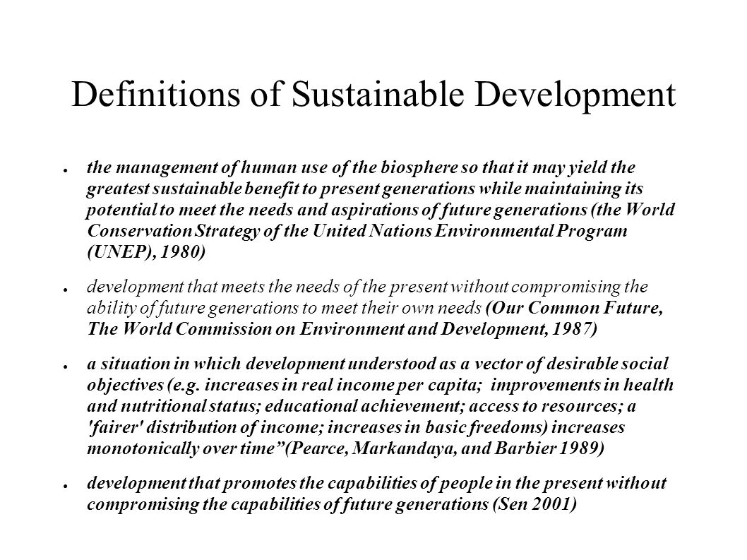 Definitions of Sustainable Development the management of human use of the biosphere so that it may yield the greatest sustainable benefit to present generations while maintaining its potential to meet the needs and aspirations of future generations (the World Conservation Strategy of the United Nations Environmental Program (UNEP), 1980) development that meets the needs of the present without compromising the ability of future generations to meet their own needs (Our Common Future, The World Commission on Environment and Development, 1987) a situation in which development understood as a vector of desirable social objectives (e.g.
