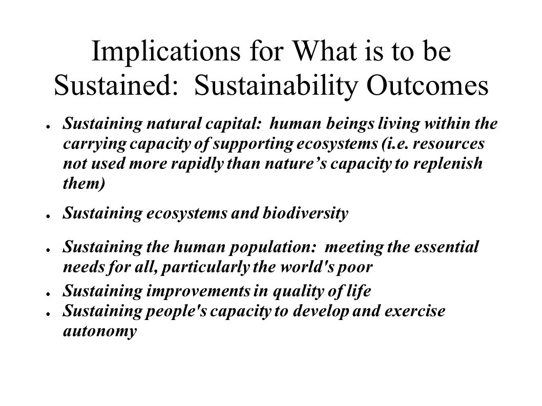 Implications for What is to be Sustained: Sustainability Outcomes Sustaining natural capital: human beings living within the carrying capacity of supporting ecosystems (i.e.