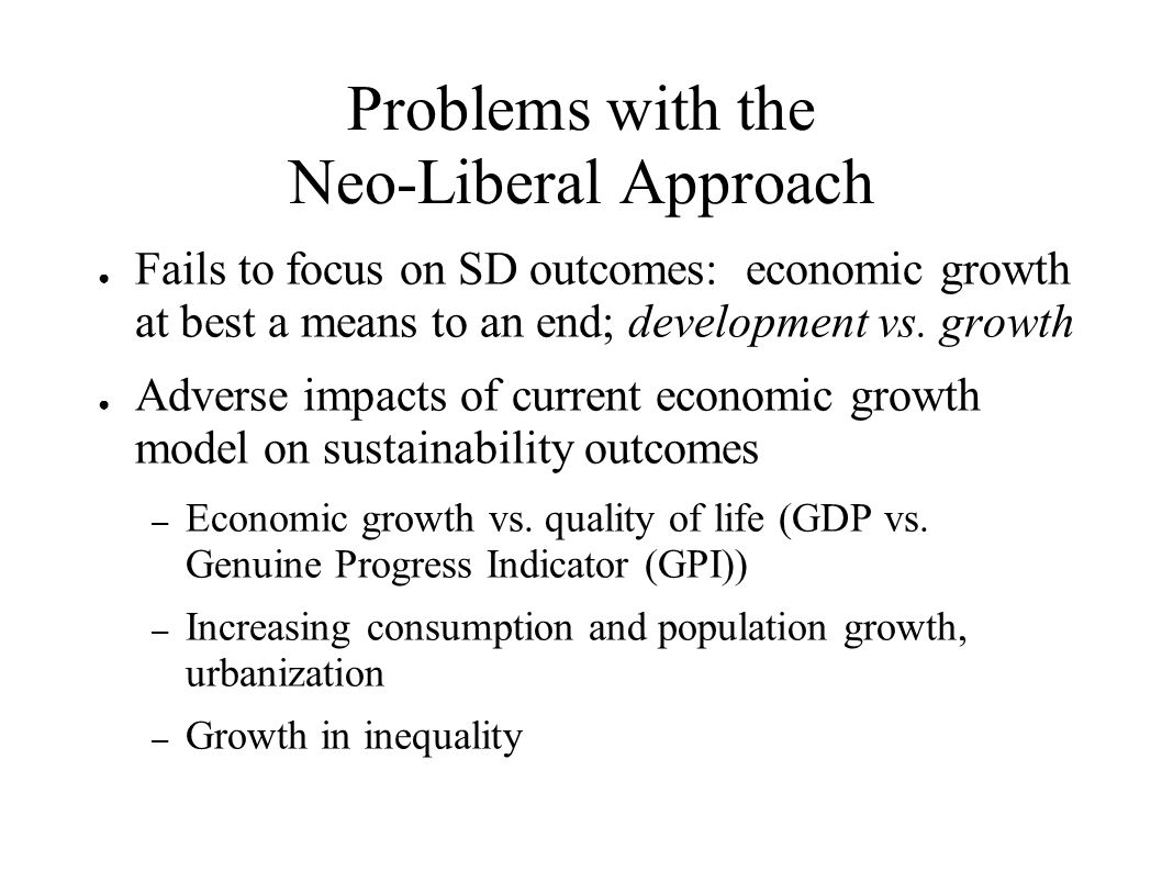 Problems with the Neo-Liberal Approach Fails to focus on SD outcomes: economic growth at best a means to an end; development vs. growth Adverse impact