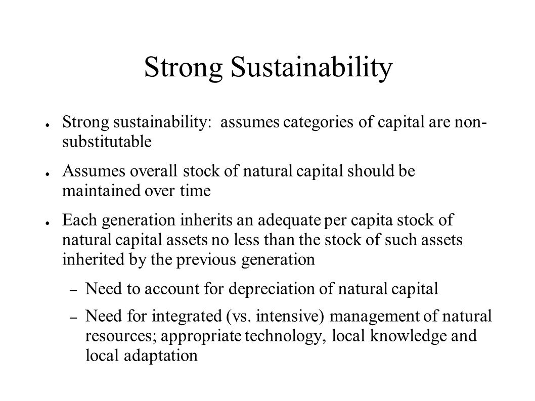 Strong Sustainability Strong sustainability: assumes categories of capital are non- substitutable Assumes overall stock of natural capital should be m