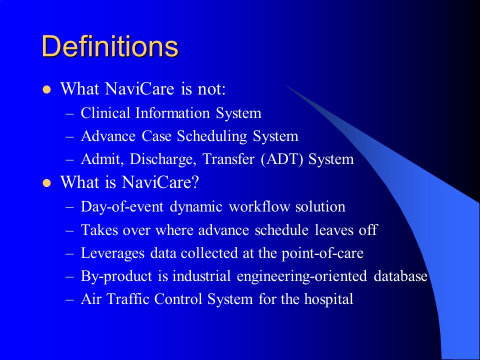 Definitions What NaviCare is not: –Clinical Information System –Advance Case Scheduling System –Admit, Discharge, Transfer (ADT) System What is NaviCare.