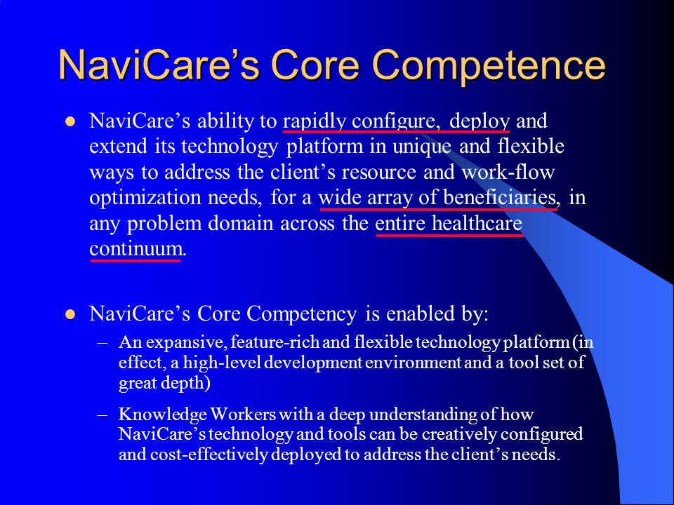 NaviCares Core Competence NaviCares ability to rapidly configure, deploy and extend its technology platform in unique and flexible ways to address the clients resource and work-flow optimization needs, for a wide array of beneficiaries, in any problem domain across the entire healthcare continuum.
