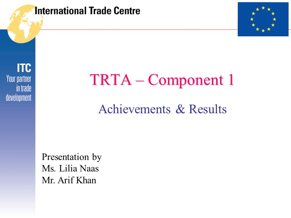 TRTA – Component 1 Achievements & Results Presentation by Ms. Lilia Naas Mr. Arif Khan