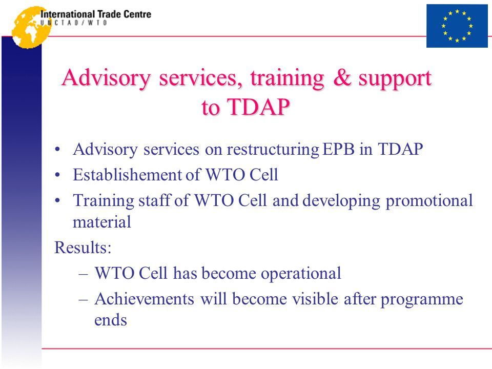 Advisory services, training & support to TDAP Advisory services on restructuring EPB in TDAP Establishement of WTO Cell Training staff of WTO Cell and developing promotional material Results: –WTO Cell has become operational –Achievements will become visible after programme ends