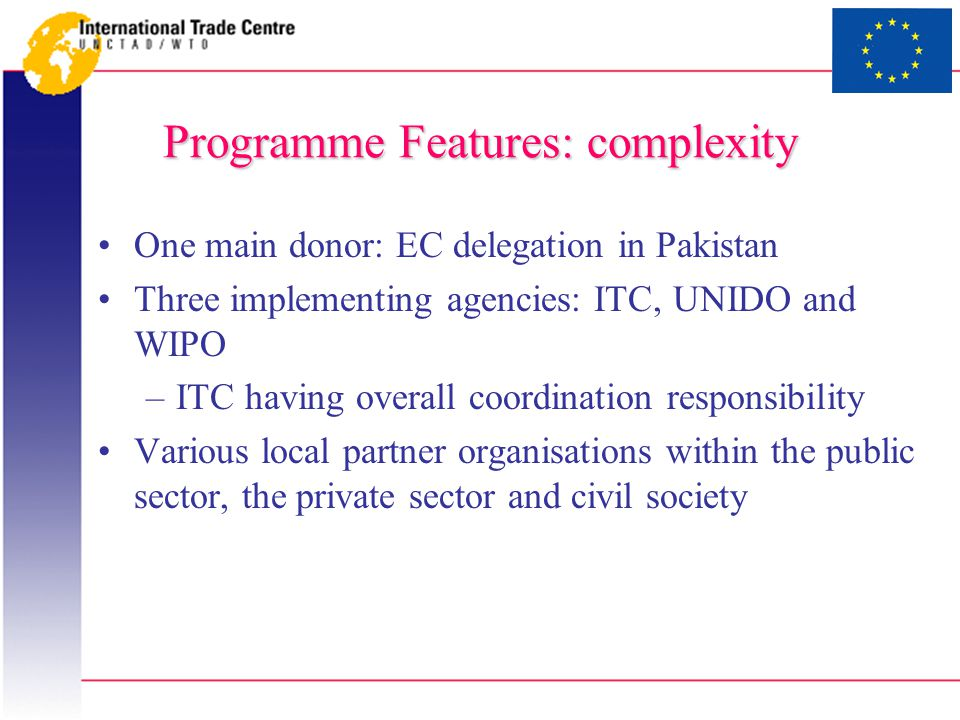 Programme Features: complexity One main donor: EC delegation in Pakistan Three implementing agencies: ITC, UNIDO and WIPO –ITC having overall coordination responsibility Various local partner organisations within the public sector, the private sector and civil society