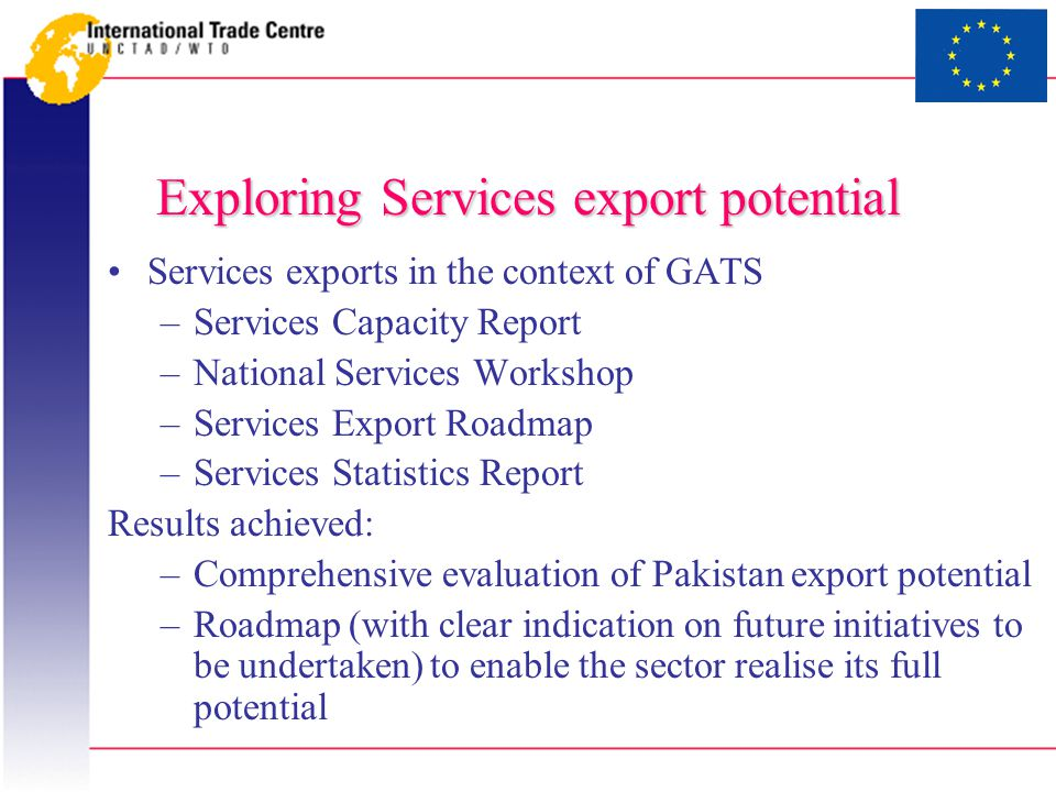 Exploring Services export potential Services exports in the context of GATS –Services Capacity Report –National Services Workshop –Services Export Roadmap –Services Statistics Report Results achieved: –Comprehensive evaluation of Pakistan export potential –Roadmap (with clear indication on future initiatives to be undertaken) to enable the sector realise its full potential