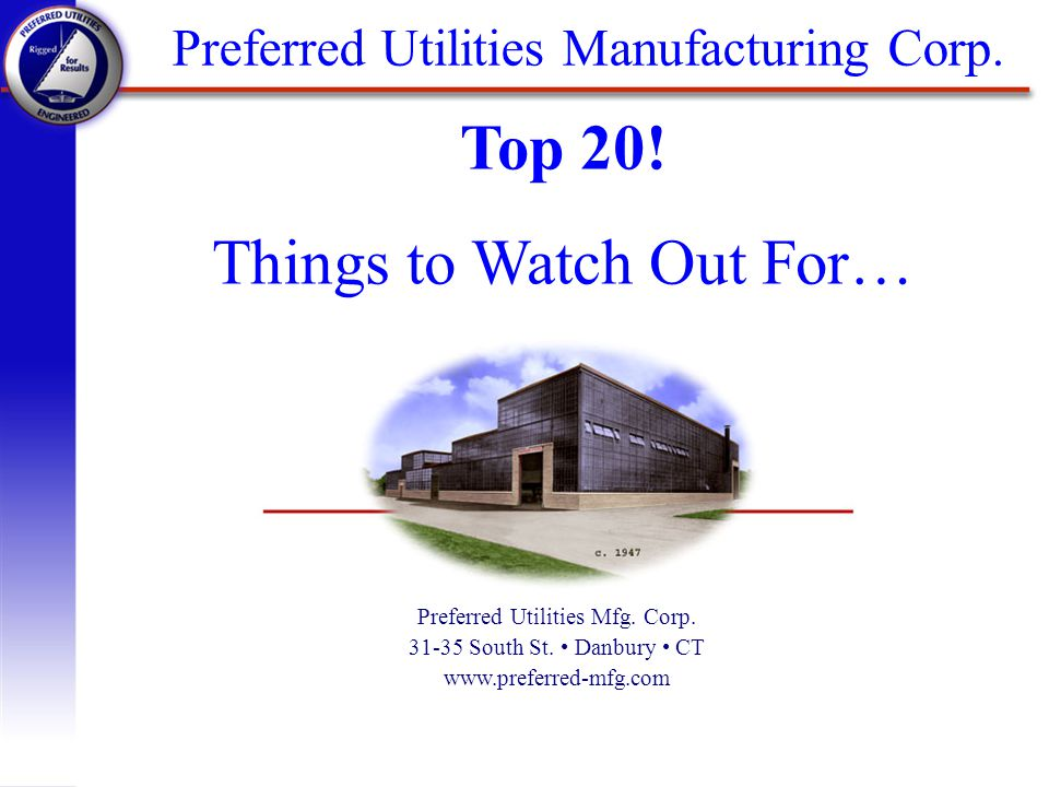 Preferred Utilities Manufacturing Corp. Preferred Utilities Mfg. Corp. 31-35 South St. Danbury CT www.preferred-mfg.com Top 20! Things to Watch Out Fo