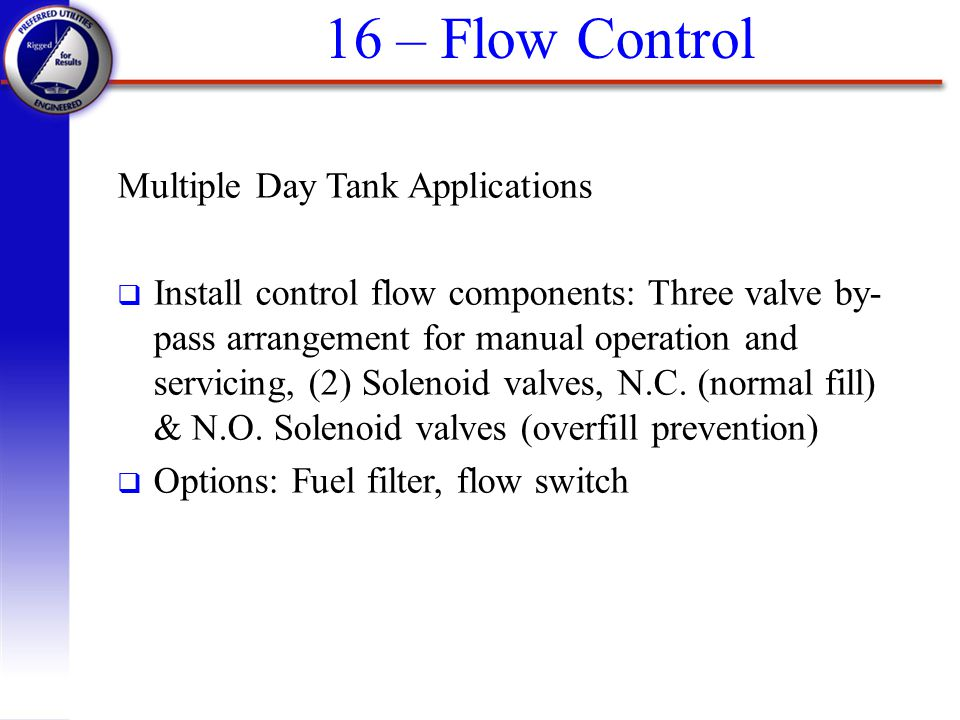 16 – Flow Control Multiple Day Tank Applications q Install control flow components: Three valve by- pass arrangement for manual operation and servicin
