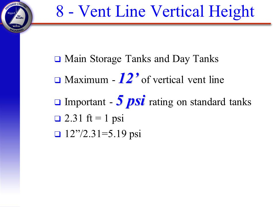 8 - Vent Line Vertical Height q Main Storage Tanks and Day Tanks 12 q Maximum - 12 of vertical vent line 5 psi q Important - 5 psi rating on standard