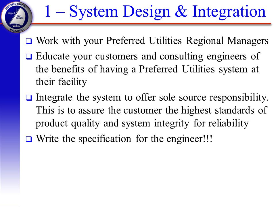 1 – System Design & Integration q Work with your Preferred Utilities Regional Managers q Educate your customers and consulting engineers of the benefi