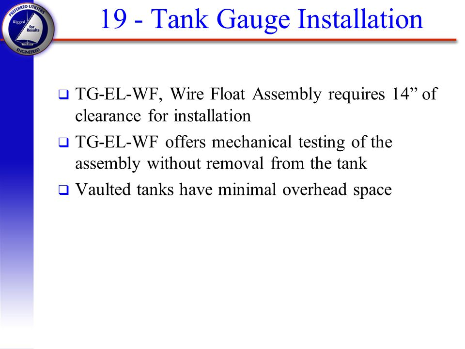 19 - Tank Gauge Installation q TG-EL-WF, Wire Float Assembly requires 14 of clearance for installation q TG-EL-WF offers mechanical testing of the ass