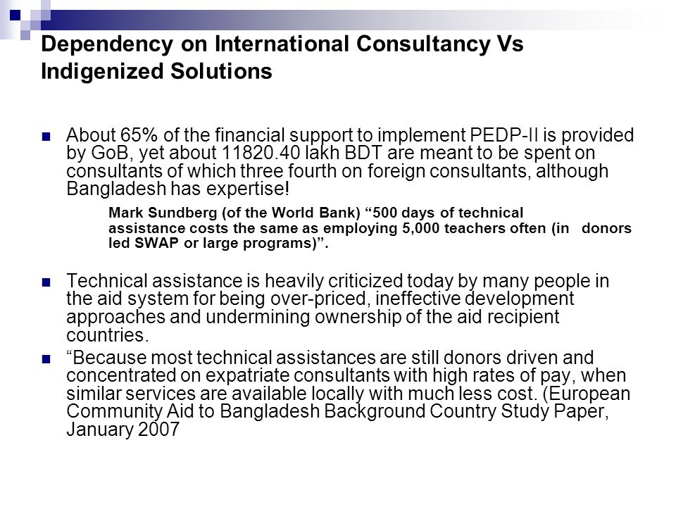 Dependency on International Consultancy Vs Indigenized Solutions About 65% of the financial support to implement PEDP-II is provided by GoB, yet about 11820.40 lakh BDT are meant to be spent on consultants of which three fourth on foreign consultants, although Bangladesh has expertise.