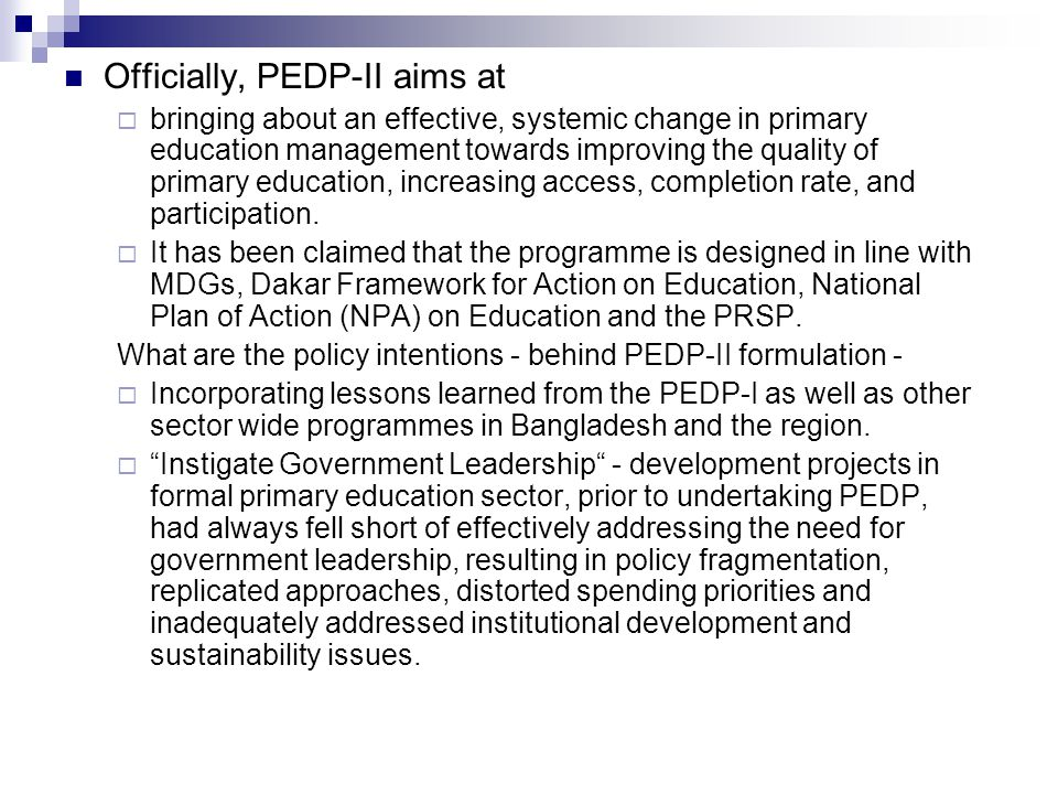 Reforms in the entire management of primary education through organizational development and capacity building of education managers and teachers, updating the existing curricula, keeping provision of adequate supplementary learning materials, introducing and exercising modern and scientific teaching- learning methods and techniques and adequate infrastructural support are documented as the prime focuses of PEDP-II for bringing about an effective change to improve the quality of primary education and increase equitable access, completion and participation in primary education.