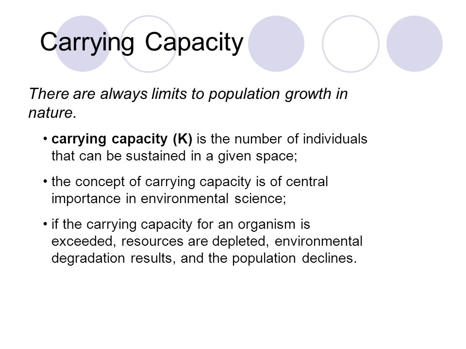 Carrying Capacity There are always limits to population growth in nature. carrying capacity (K) is the number of individuals that can be sustained in