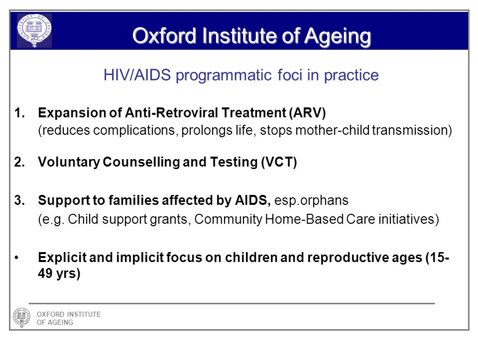 OXFORD INSTITUTE OF AGEING Oxford Institute of Ageing HIV/AIDS programmatic foci in practice 1.Expansion of Anti-Retroviral Treatment (ARV) (reduces complications, prolongs life, stops mother-child transmission) 2.Voluntary Counselling and Testing (VCT) 3.Support to families affected by AIDS, esp.orphans (e.g.