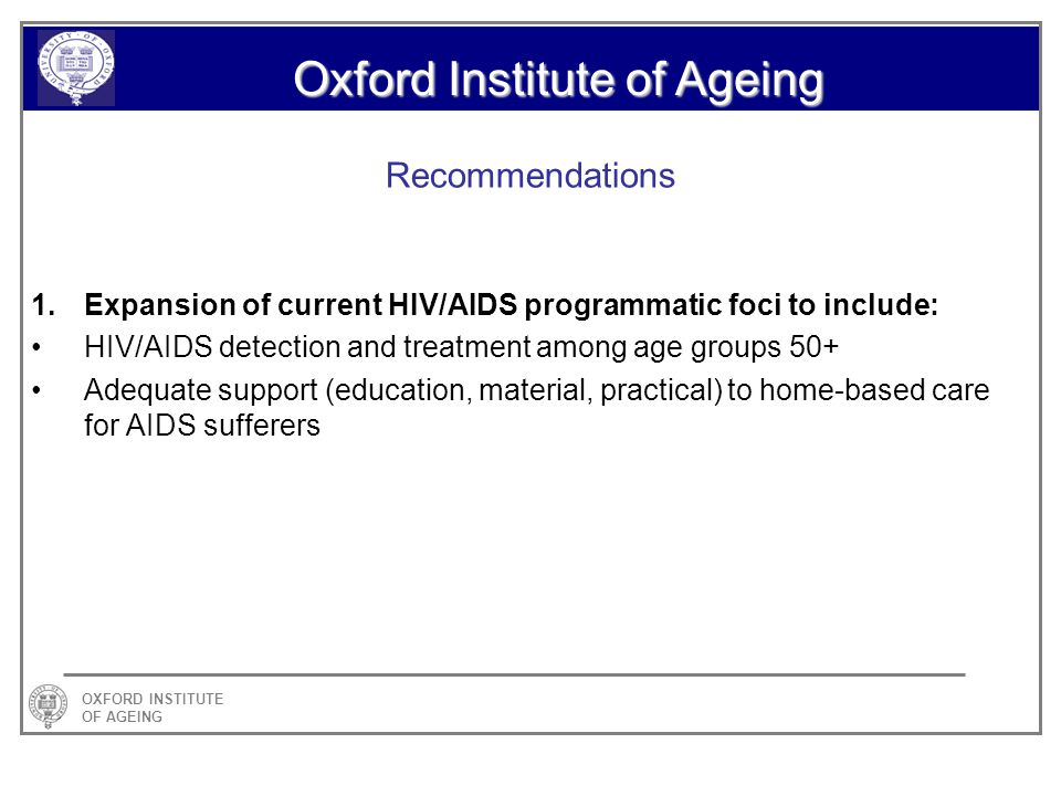 OXFORD INSTITUTE OF AGEING Oxford Institute of Ageing Recommendations 1.Expansion of current HIV/AIDS programmatic foci to include: HIV/AIDS detection and treatment among age groups 50+ Adequate support (education, material, practical) to home-based care for AIDS sufferers