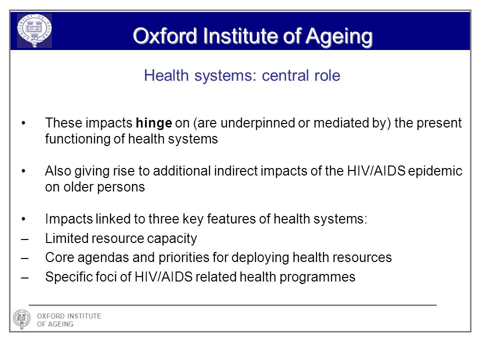OXFORD INSTITUTE OF AGEING Oxford Institute of Ageing Health systems: central role These impacts hinge on (are underpinned or mediated by) the present functioning of health systems Also giving rise to additional indirect impacts of the HIV/AIDS epidemic on older persons Impacts linked to three key features of health systems: –Limited resource capacity –Core agendas and priorities for deploying health resources –Specific foci of HIV/AIDS related health programmes