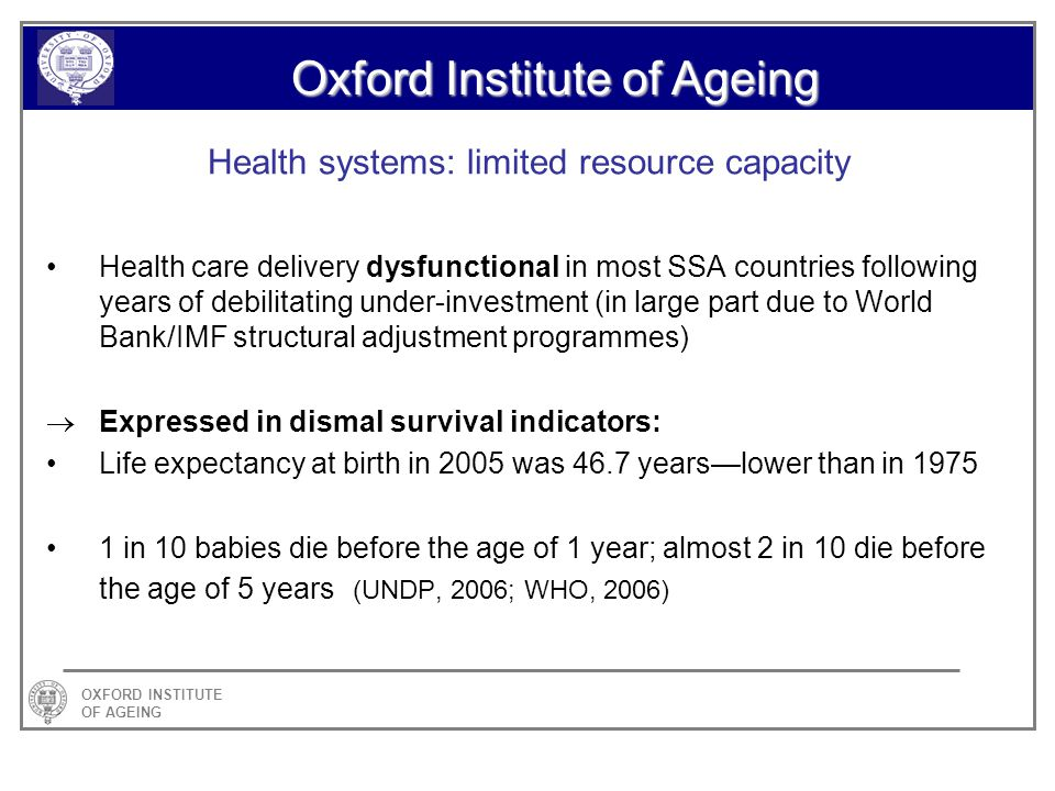 OXFORD INSTITUTE OF AGEING Oxford Institute of Ageing Health systems: limited resource capacity Health care delivery dysfunctional in most SSA countries following years of debilitating under-investment (in large part due to World Bank/IMF structural adjustment programmes) Expressed in dismal survival indicators: Life expectancy at birth in 2005 was 46.7 yearslower than in 1975 1 in 10 babies die before the age of 1 year; almost 2 in 10 die before the age of 5 years (UNDP, 2006; WHO, 2006)