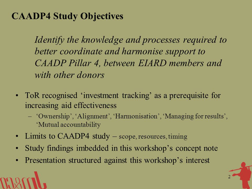 2 CAADP4 Study Objectives Identify the knowledge and processes required to better coordinate and harmonise support to CAADP Pillar 4, between EIARD members and with other donors ToR recognised investment tracking as a prerequisite for increasing aid effectiveness –Ownership, Alignment, Harmonisation, Managing for results, Mutual accountability Limits to CAADP4 study – scope, resources, timing Study findings imbedded in this workshops concept note Presentation structured against this workshops interest