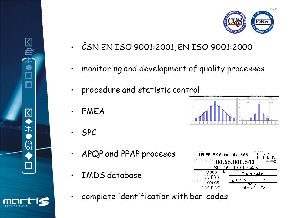 ČSN EN ISO 9001:2001, EN ISO 9001:2000 monitoring and development of quality processes procedure and statistic control FMEA SPC APQP and PPAP proceses IMDS database complete identification with bar-codes q u a l i t y p o l i c y 12/16