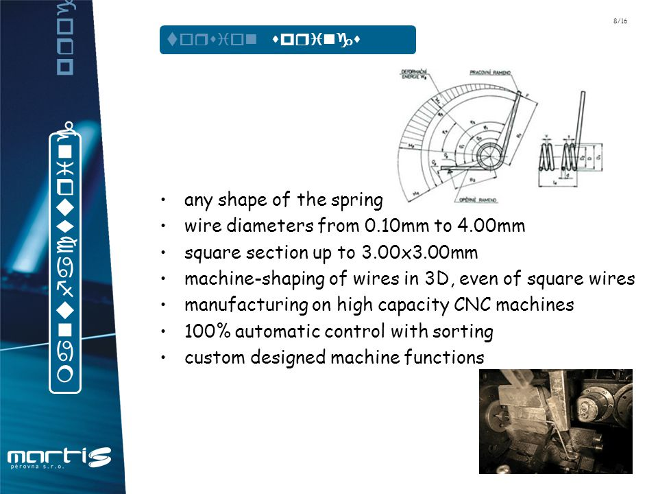 any shape of the spring wire diameters from 0.10mm to 4.00mm square section up to 3.00x3.00mm machine-shaping of wires in 3D, even of square wires manufacturing on high capacity CNC machines 100% automatic control with sorting custom designed machine functions manufacturing program torsion springs 8/16