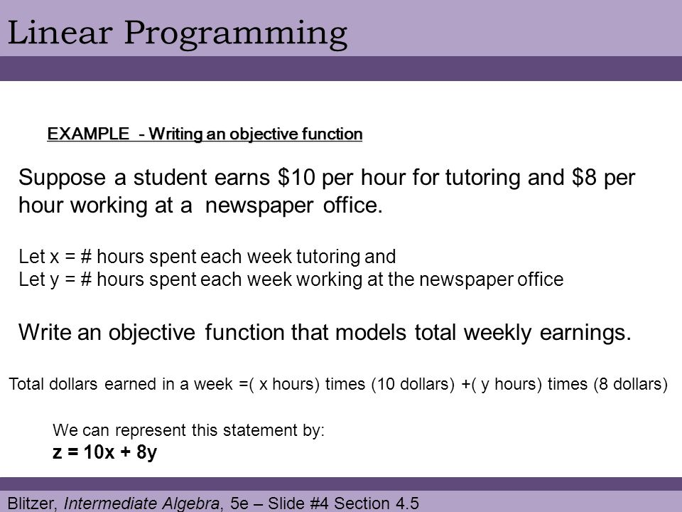 Blitzer, Intermediate Algebra, 5e – Slide #4 Section 4.5 Linear Programming EXAMPLE - Writing an objective function Suppose a student earns $10 per hour for tutoring and $8 per hour working at a newspaper office.