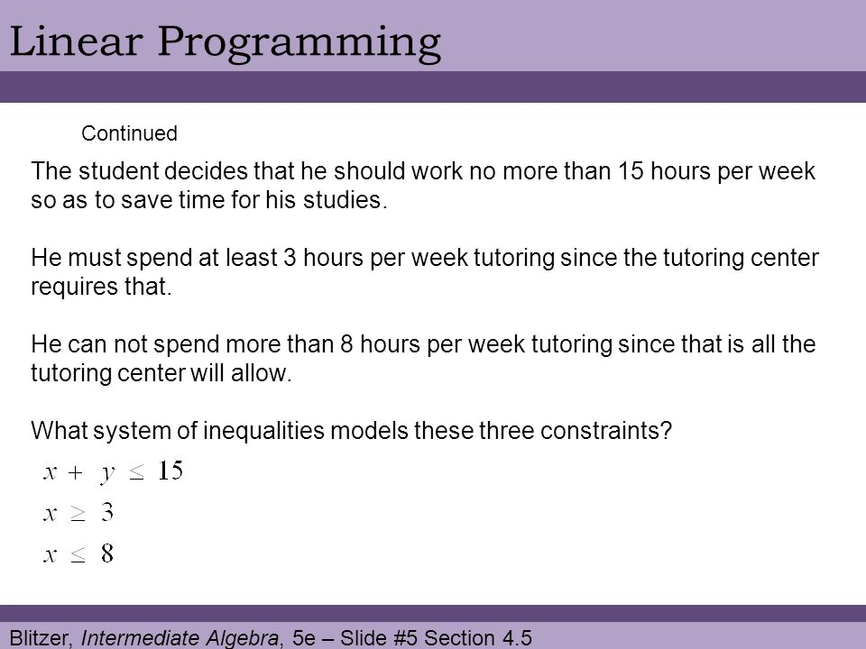 Blitzer, Intermediate Algebra, 5e – Slide #5 Section 4.5 Linear Programming Continued The student decides that he should work no more than 15 hours per week so as to save time for his studies.