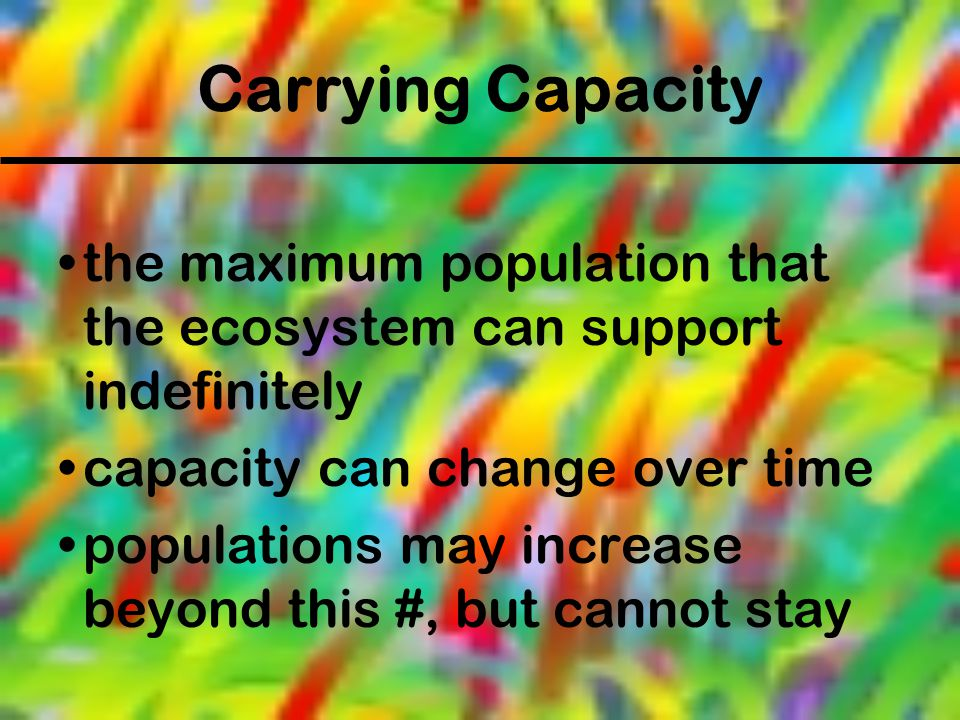Carrying Capacity the maximum population that the ecosystem can support indefinitely capacity can change over time populations may increase beyond thi