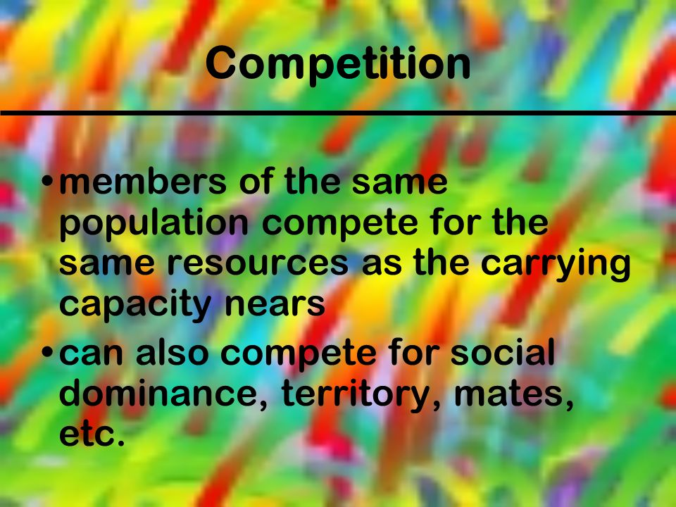 Competition members of the same population compete for the same resources as the carrying capacity nears can also compete for social dominance, territ