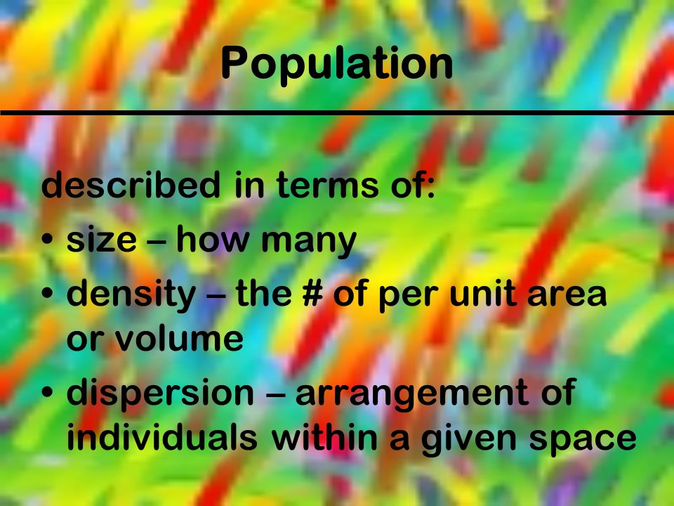 Population described in terms of: size – how many density – the # of per unit area or volume dispersion – arrangement of individuals within a given sp
