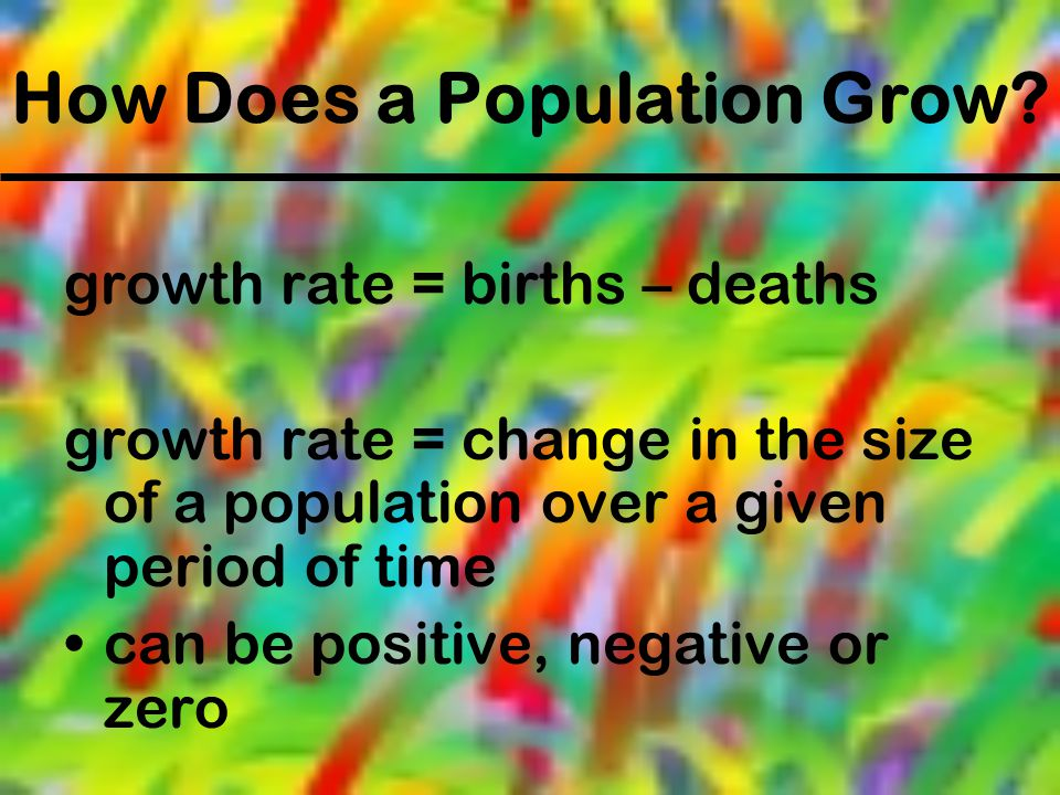 How Does a Population Grow? growth rate = births – deaths growth rate = change in the size of a population over a given period of time can be positive