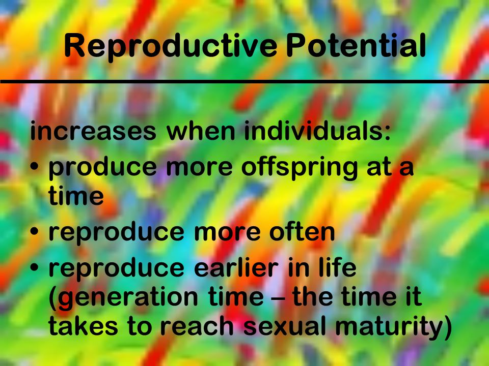 Reproductive Potential increases when individuals: produce more offspring at a time reproduce more often reproduce earlier in life (generation time –