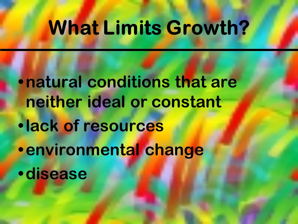 What Limits Growth? natural conditions that are neither ideal or constant lack of resources environmental change disease