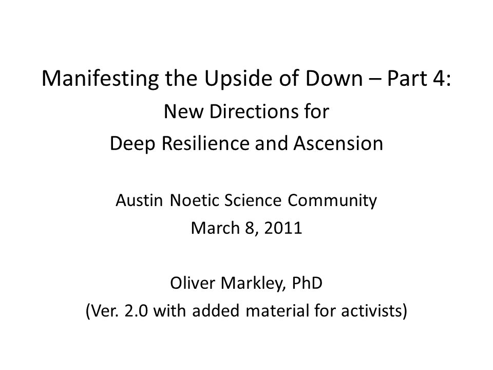 First Three Parts of This Multi-Media Series Manifesting the Upside of Down speech to the Houston Noetic Science Community, October 3, 2010 Manifesting the Upside of Down Staying Resilient in a Wild-Card World article in the online journal, Noetic Now, January, 2011 Staying Resilient in a Wild-Card World Deep Resilience: Manifesting the Upside of Down (or The Capacity for Thriving in Upside Down Times) workshop in Houston, January 28-30, 2011.