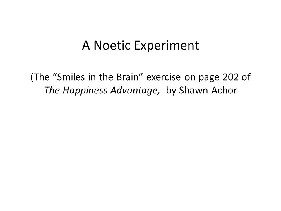 A Noetic Experiment (The Smiles in the Brain exercise on page 202 of The Happiness Advantage, by Shawn Achor
