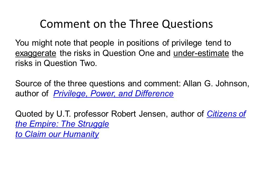 Comment on the Three Questions You might note that people in positions of privilege tend to exaggerate the risks in Question One and under-estimate the risks in Question Two.