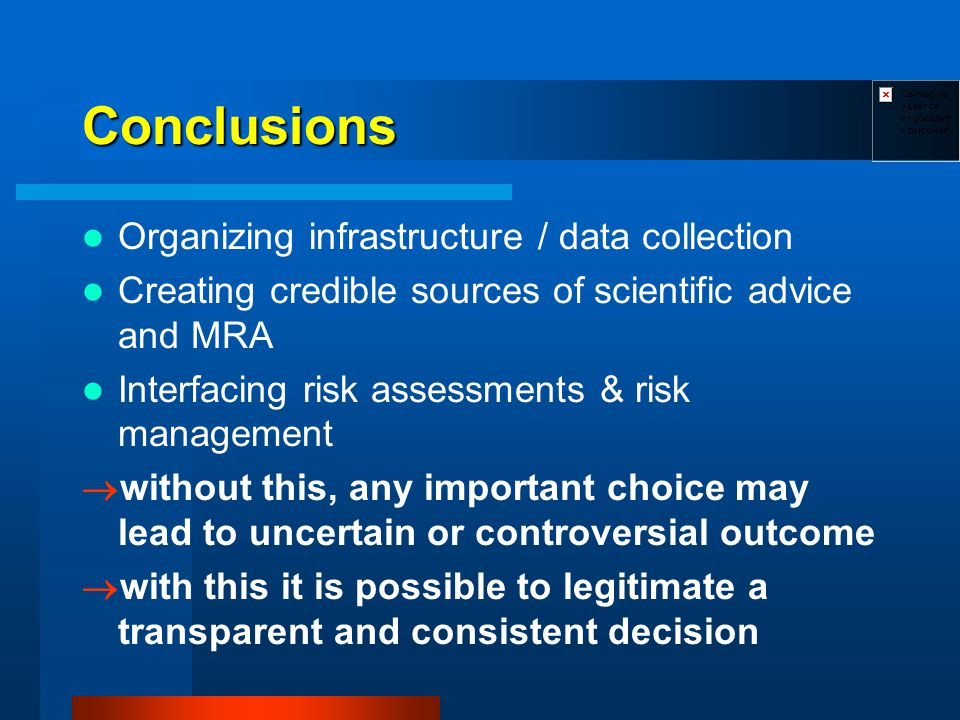 Conclusions Organizing infrastructure / data collection Creating credible sources of scientific advice and MRA Interfacing risk assessments & risk management without this, any important choice may lead to uncertain or controversial outcome with this it is possible to legitimate a transparent and consistent decision