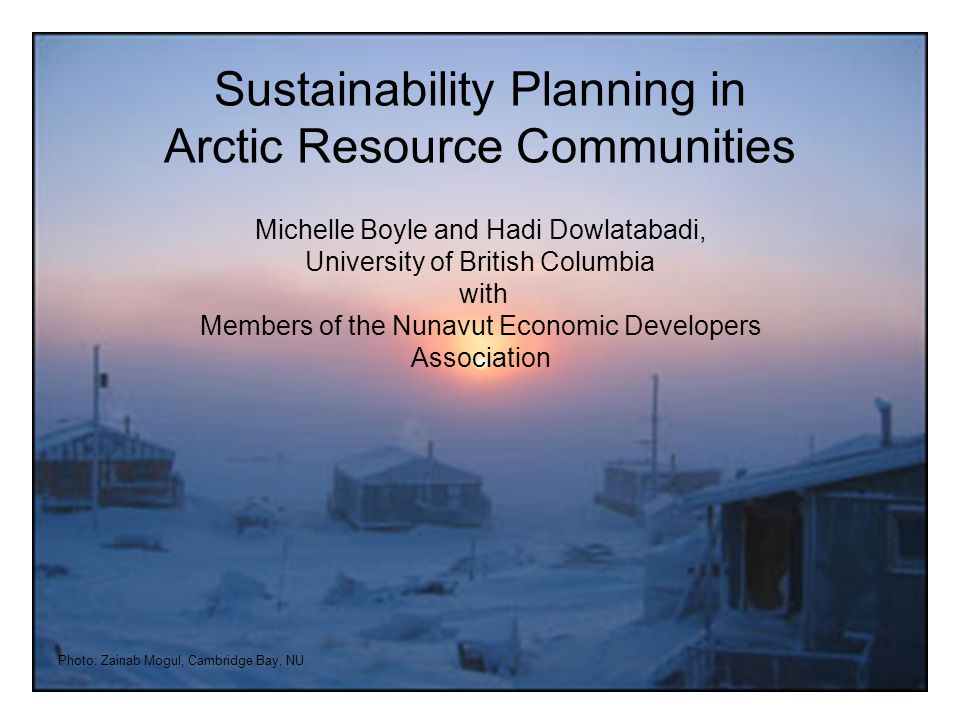 Photo: Zainab Mogul, Cambridge Bay, NU Sustainability Planning in Arctic Resource Communities Michelle Boyle and Hadi Dowlatabadi, University of British Columbia with Members of the Nunavut Economic Developers Association