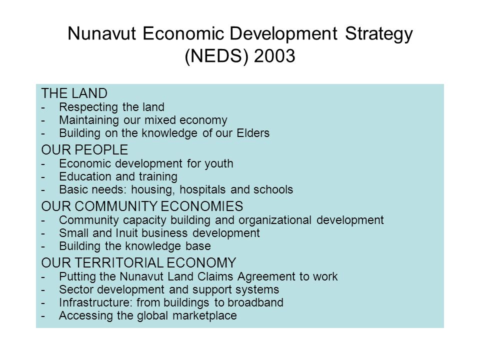 Nunavut Economic Development Strategy (NEDS) 2003 THE LAND -Respecting the land -Maintaining our mixed economy -Building on the knowledge of our Elders OUR PEOPLE -Economic development for youth -Education and training -Basic needs: housing, hospitals and schools OUR COMMUNITY ECONOMIES -Community capacity building and organizational development -Small and Inuit business development -Building the knowledge base OUR TERRITORIAL ECONOMY -Putting the Nunavut Land Claims Agreement to work -Sector development and support systems -Infrastructure: from buildings to broadband -Accessing the global marketplace