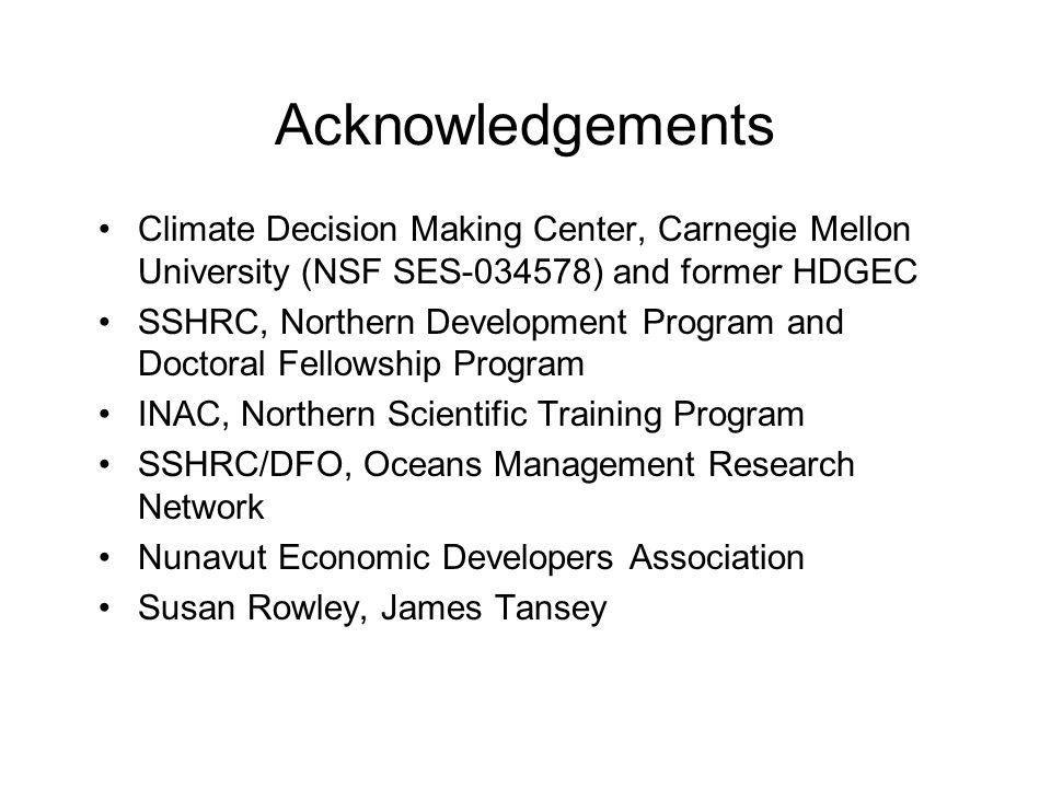 Acknowledgements Climate Decision Making Center, Carnegie Mellon University (NSF SES-034578) and former HDGEC SSHRC, Northern Development Program and Doctoral Fellowship Program INAC, Northern Scientific Training Program SSHRC/DFO, Oceans Management Research Network Nunavut Economic Developers Association Susan Rowley, James Tansey