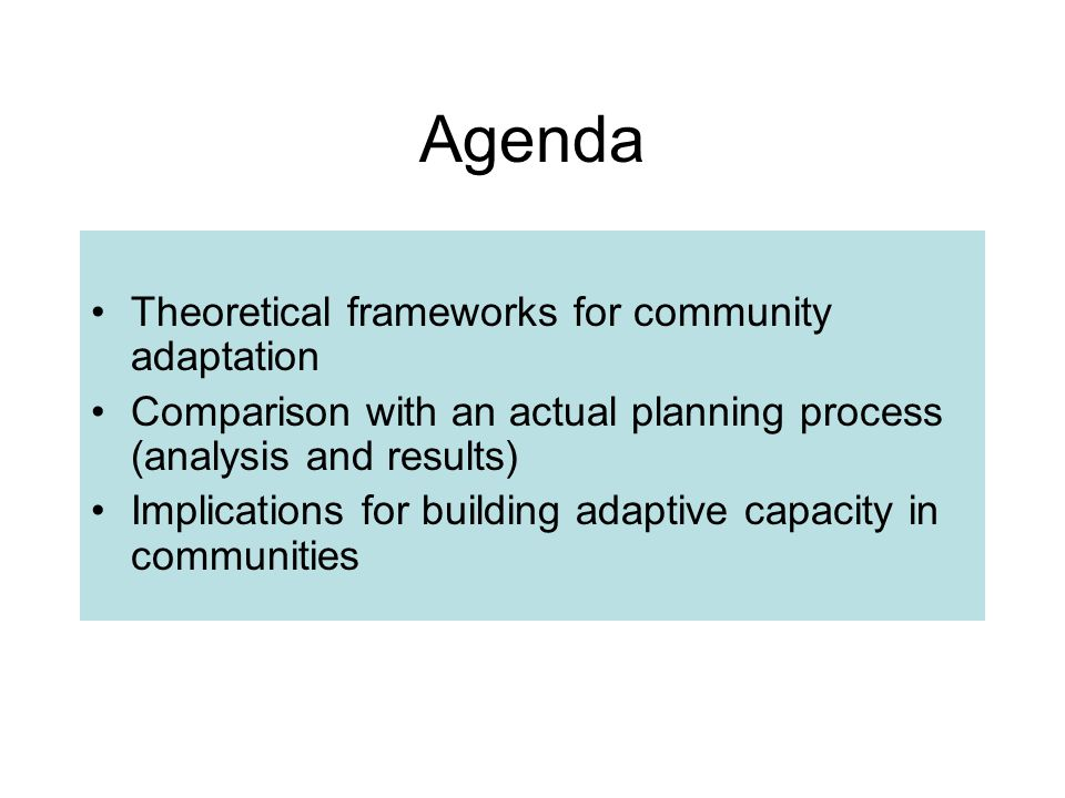 Agenda Theoretical frameworks for community adaptation Comparison with an actual planning process (analysis and results) Implications for building adaptive capacity in communities