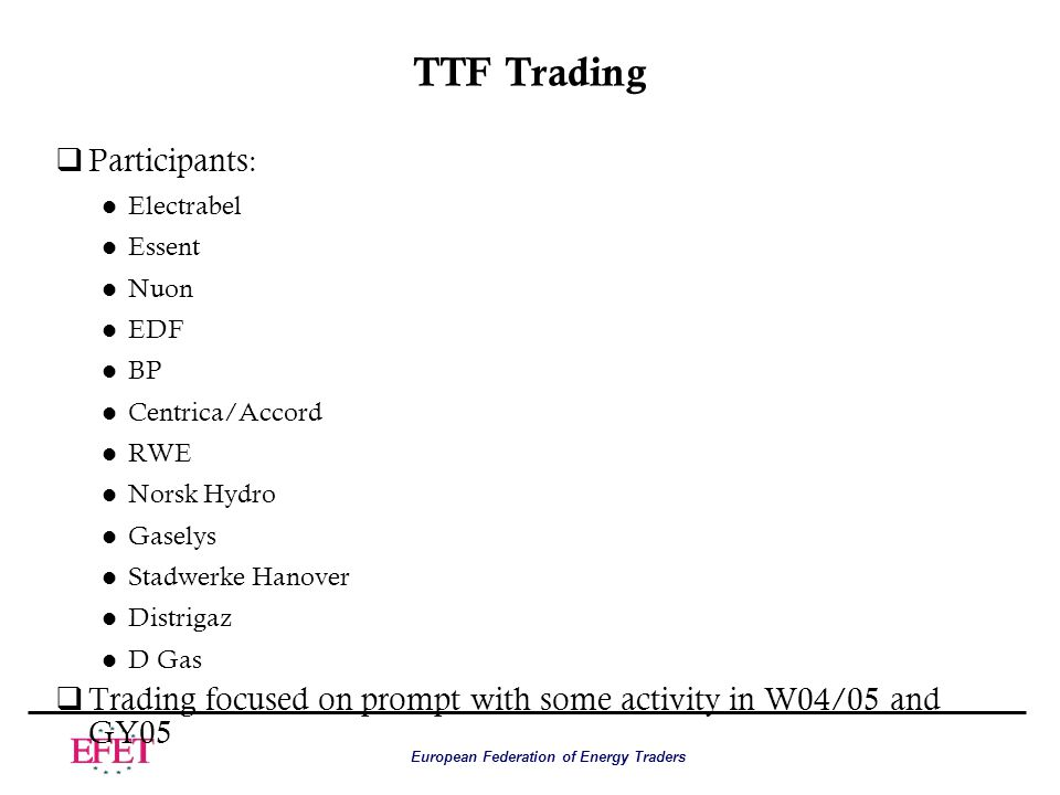 European Federation of Energy Traders TTF Trading qParticipants : l Electrabel l Essent l Nuon l EDF l BP l Centrica/Accord l RWE l Norsk Hydro l Gaselys l Stadwerke Hanover l Distrigaz l D Gas qTrading focused on prompt with some activity in W04/05 and GY05