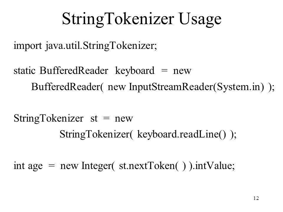 12 StringTokenizer Usage import java.util.StringTokenizer; static BufferedReader keyboard = new BufferedReader( new InputStreamReader(System.in) ); St