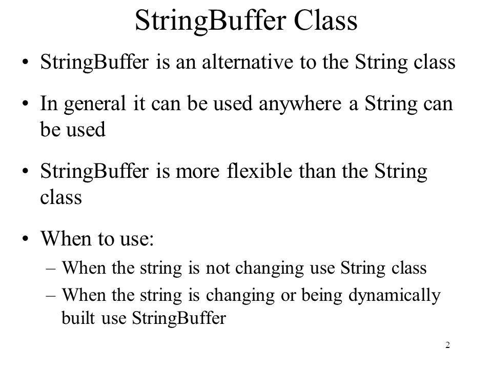 2 StringBuffer Class StringBuffer is an alternative to the String class In general it can be used anywhere a String can be used StringBuffer is more flexible than the String class When to use: –When the string is not changing use String class –When the string is changing or being dynamically built use StringBuffer