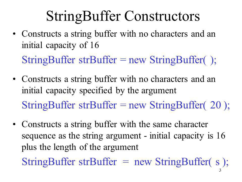 3 StringBuffer Constructors Constructs a string buffer with no characters and an initial capacity of 16 StringBuffer strBuffer = new StringBuffer( ); Constructs a string buffer with no characters and an initial capacity specified by the argument StringBuffer strBuffer = new StringBuffer( 20 ); Constructs a string buffer with the same character sequence as the string argument - initial capacity is 16 plus the length of the argument StringBuffer strBuffer = new StringBuffer( s );