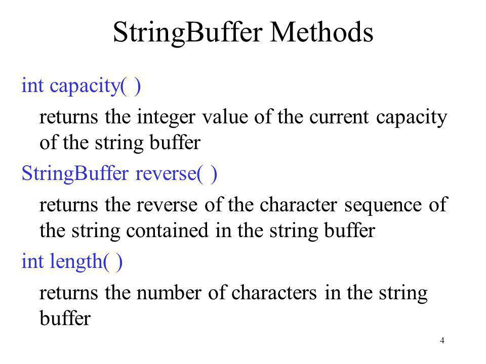 4 StringBuffer Methods int capacity( ) returns the integer value of the current capacity of the string buffer StringBuffer reverse( ) returns the reve